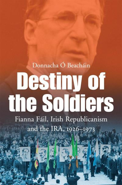 Destiny of the Soldiers - Fianna Fáil, Irish Republicanism and the IRA, 1926-1973