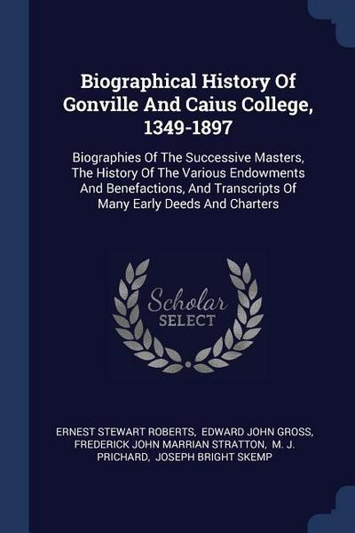 Biographical History of Gonville and Caius College, 1349-1897: Biographies of the Successive Masters, the History of the Various Endowments and Benefa