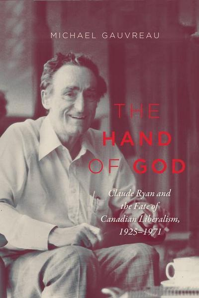 The Hand of God: Claude Ryan and the Fate of Canadian Liberalism, 1925-1971