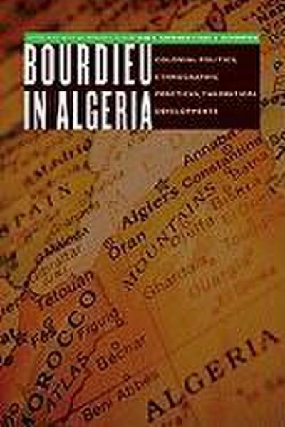 Bourdieu in Algeria: Colonial Politics, Ethnographic Practices, Theoretical Developments