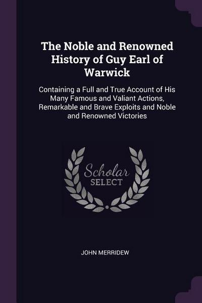 The Noble and Renowned History of Guy Earl of Warwick: Containing a Full and True Account of His Many Famous and Valiant Actions, Remarkable and Brave