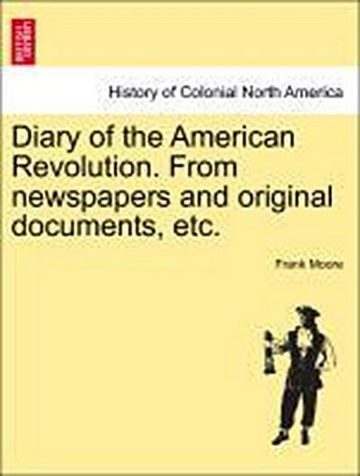 Diary of the American Revolution. From newspapers and original documents, etc. VOL. I