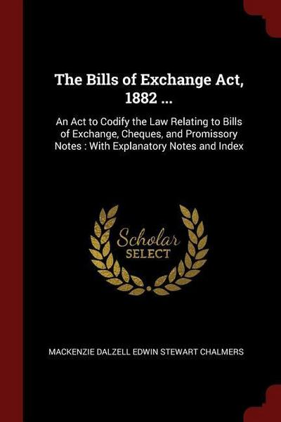 The Bills of Exchange ACT, 1882 ...: An ACT to Codify the Law Relating to Bills of Exchange, Cheques, and Promissory Notes: With Explanatory Notes and
