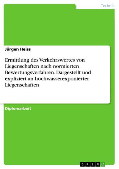 Ermittlung des Verkehrswertes von Liegenschaften nach normierten Bewertungsverfahren. Dargestellt und expliziert an hochwasserexponierter Liegenschaften