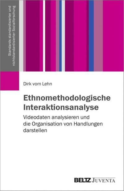 Ethnomethodologische Interaktionsanalyse: Videodaten analysieren und die Organisation von Handlungen darstellen (Standards standardisierter und nichtstandardisierter Sozialforschung)