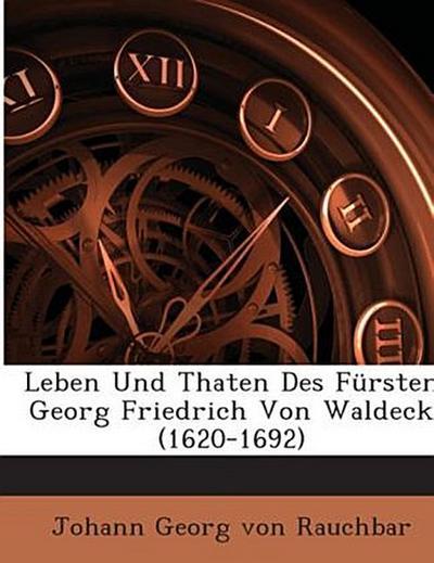 Leben Und Thaten Des Fürsten Georg Friedrich Von Waldeck (1620-1692)