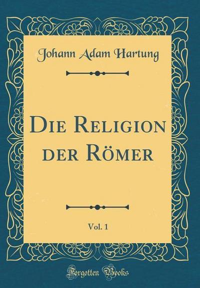 Die Religion Der Römer, Vol. 1 (Classic Reprint)