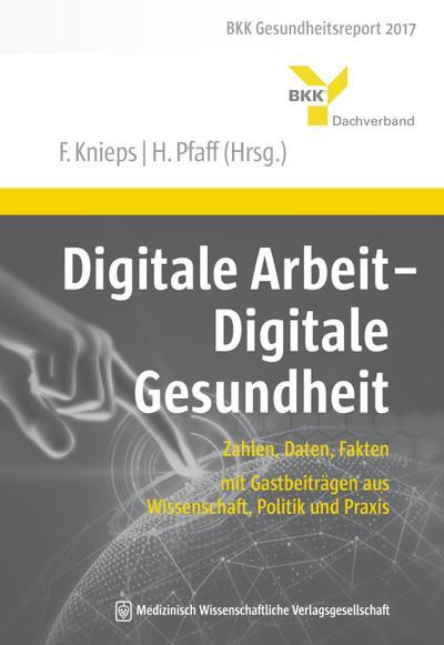 Digitale Arbeit - Digitale Gesundheit: Zahlen, Daten, Fakten – mit Gastbeiträgen aus Wissenschaft, Politik und Praxis. BKK Gesundheitsreport 2017