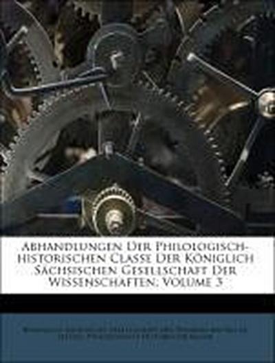 Abhandlungen Der Philologisch-historischen Classe Der Königlich Sächsischen Gesellschaft Der Wissenschaften, Volume 3