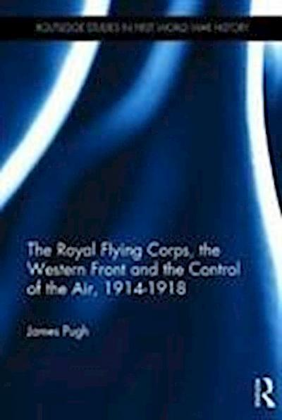 The Royal Flying Corps, the Western Front and the Control of the Air, 1914-1918