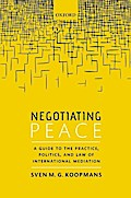 Negotiating Peace: A Guide to the Practice, Politics, and Law of International Mediation