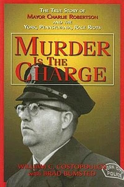 Murder Is the Charge: The True Story of Mayor Charlie Robertson and the York, Pennsylvania, Race Riots