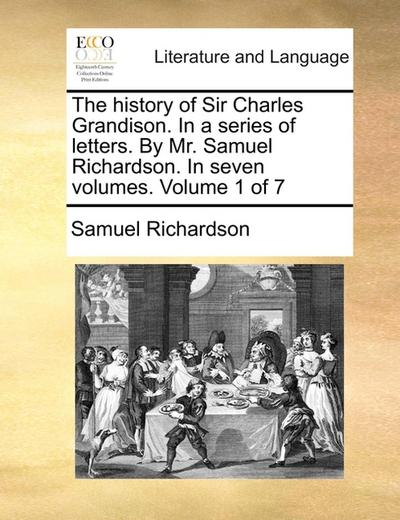 The history of Sir Charles Grandison.In a series of letters.By Mr.Samuel Richardson.In seven volumes. Volume 1 of 7