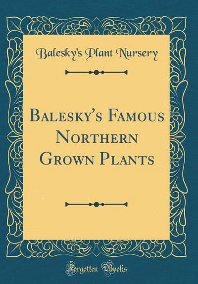 Balesky's Famous Northern Grown Plants (Classic Reprint)