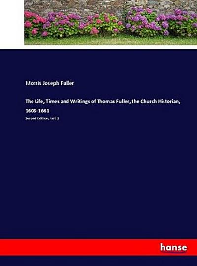 The Life, Times and Writings of Thomas Fuller, the Church Historian, 1608-1661