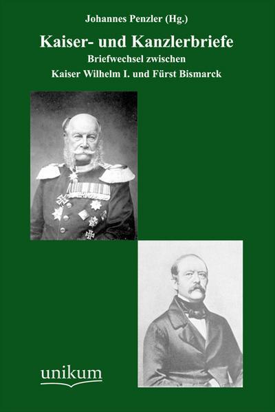 Kaiser- und Kanzlerbriefe: Briefwechsel zwischen Kaiser Wilhelm I. und Fürst Bismarck