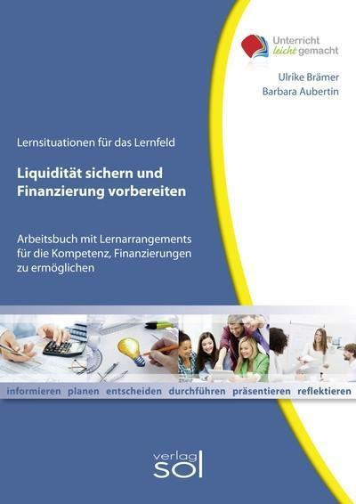 Liquidität sichern und Finanzierung vorbereiten: Arbeitsbuch mit Lernarrangements für die Kompetenz, Finanzierungen zu ermöglichen