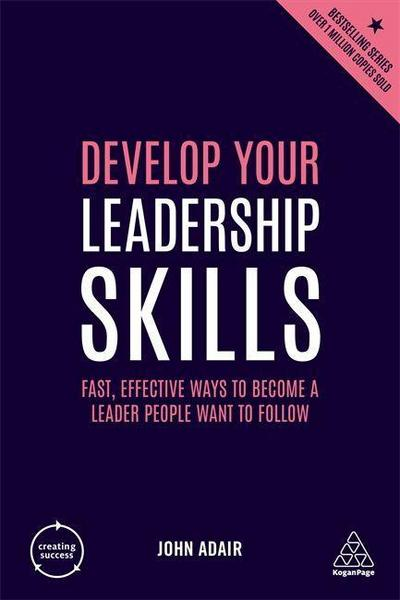 Develop Your Leadership Skills: Fast, Effective Ways to Become a Leader People Want to Follow
