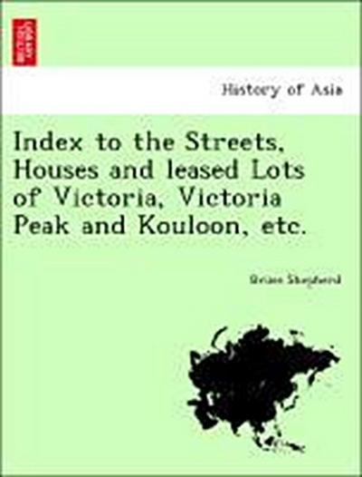 Index to the Streets, Houses and leased Lots of Victoria, Victoria Peak and Kouloon, etc.