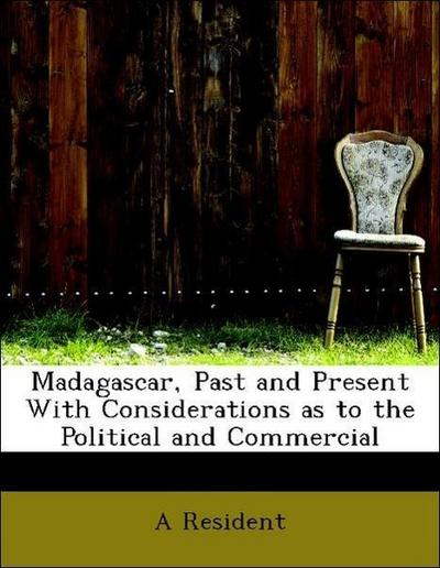 Madagascar, Past and Present With Considerations as to the Political and Commercial