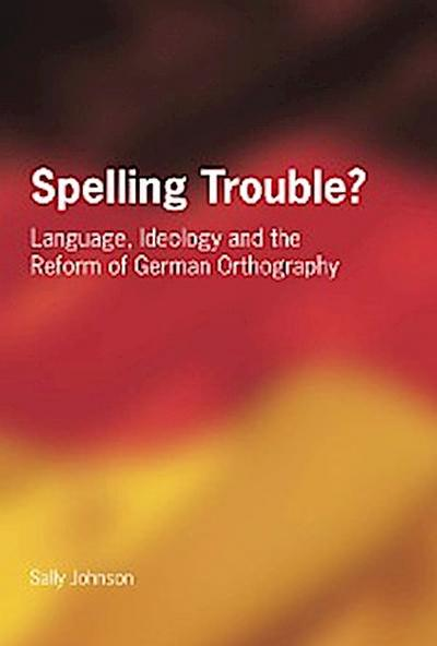 Spelling Trouble? Language, Ideology and the Reform of German Orthography