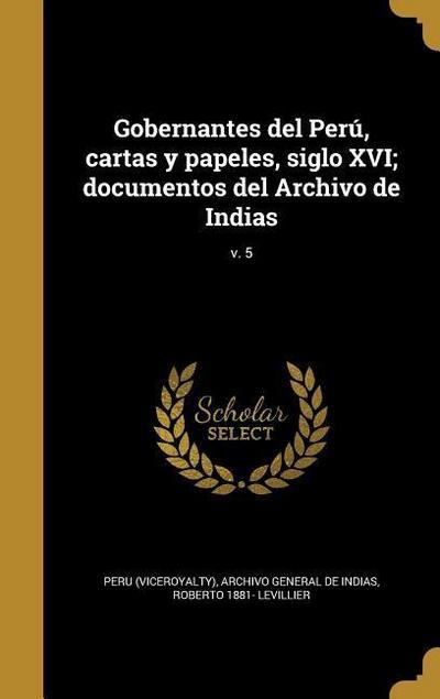 Gobernantes del Perú, cartas y papeles, siglo XVI; documentos del Archivo de Indias; v. 5
