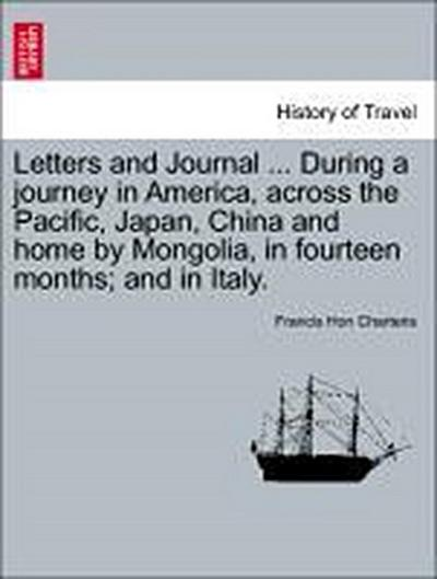 Letters and Journal ... During a journey in America, across the Pacific, Japan, China and home by Mongolia, in fourteen months; and in Italy.