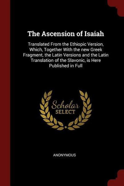 The Ascension of Isaiah: Translated from the Ethiopic Version, Which, Together with the New Greek Fragment, the Latin Versions and the Latin Tr