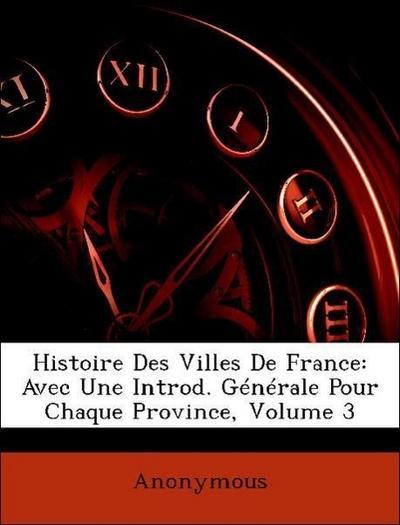 Histoire Des Villes De France: Avec Une Introd. Générale Pour Chaque Province, Volume 3
