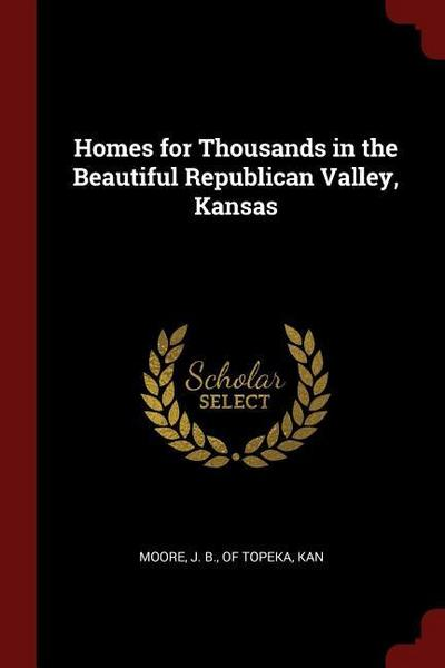 Homes for Thousands in the Beautiful Republican Valley, Kansas