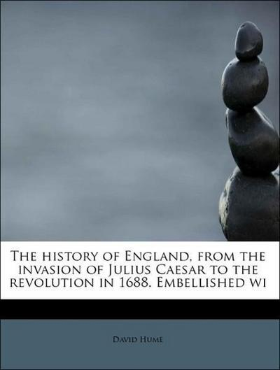 The history of England, from the invasion of Julius Caesar to the revolution in 1688. Embellished wi
