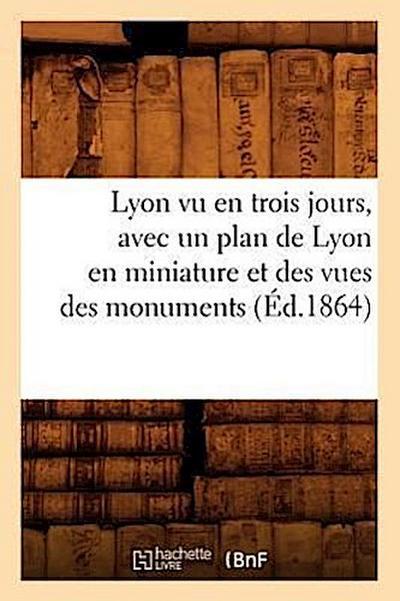Lyon Vu En Trois Jours, Avec Un Plan de Lyon En Miniature Et Des Vues Des Monuments (Éd.1864)