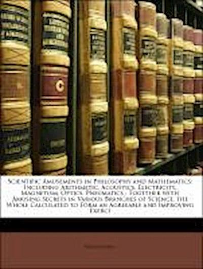 Scientific Amusements in Philosophy and Mathematics: Including Arithmetic, Acoustics, Electricity, Magnetism, Optics, Pneumatics : Together with Amusing Secrets in Various Branches of Science, the Whole Calculated to Form an Agreeable and Improving Exerci