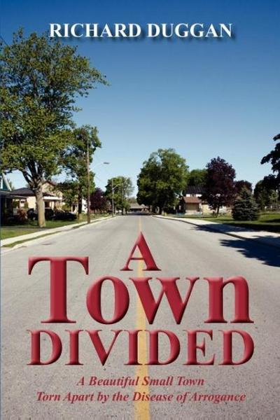 A Town Divided: A Story of a Beautiful Small Town - Torn Apart by the Disease of Arrogance