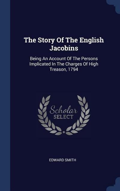 The Story of the English Jacobins: Being an Account of the Persons Implicated in the Charges of High Treason, 1794