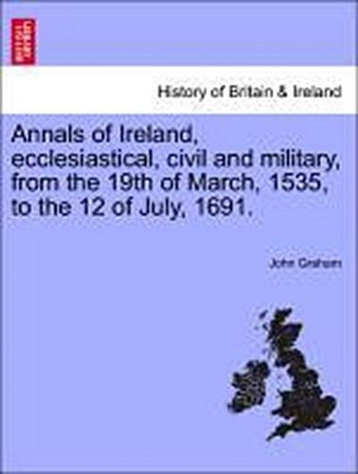 Annals of Ireland, ecclesiastical, civil and military, from the 19th of March, 1535, to the 12 of July, 1691.