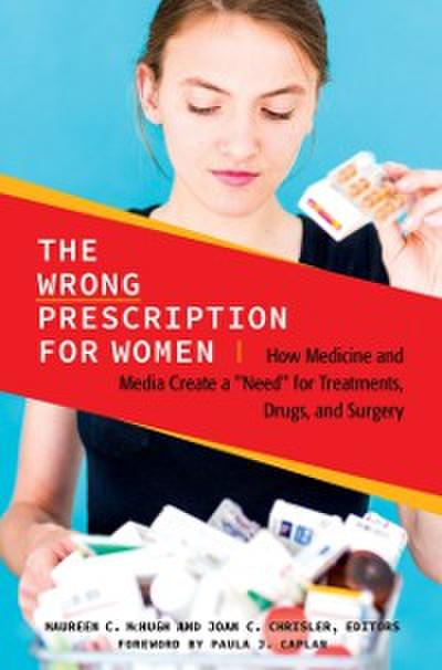 Wrong Prescription for Women: How Medicine and Media Create a &quote;Need&quote; for Treatments, Drugs, and Surgery