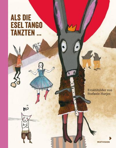 Als die Esel Tango tanzten ...: Erzählbilder von Stefanie Harjes - Mixtvision Mediengesellschaft Mbh - Gebundene Ausgabe, Deutsch, Stefanie Harjes, Erzählbilder von Stefanie Harjes, Erzählbilder von Stefanie Harjes