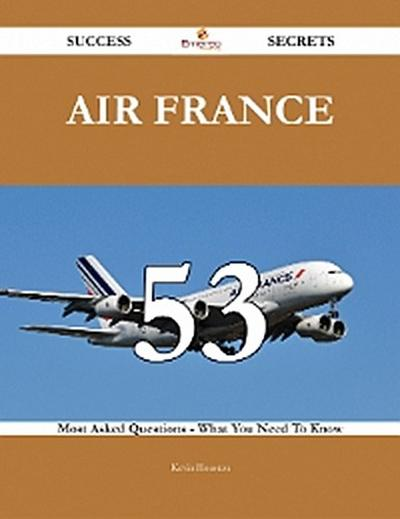 Air France 53 Success Secrets - 53 Most Asked Questions On Air France - What You Need To Know