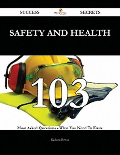 Safety and Health 103 Success Secrets - 103 Most Asked Questions On Safety and Health - What You Need To Know
