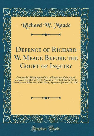 Defence of Richard W. Meade Before the Court of Inquiry: Convened at Washington City, in Pursuance of the Act of Congress Entitled an ACT to Amend an