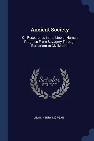 Ancient Society: Or, Researches in the Line of Human Progress from Savagery Through Barbarism to Civilization