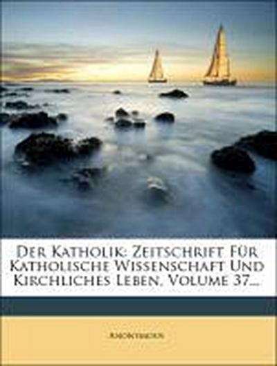 Der Katholik: Zeitschrift Für Katholische Wissenschaft Und Kirchliches Leben, Volume 37...