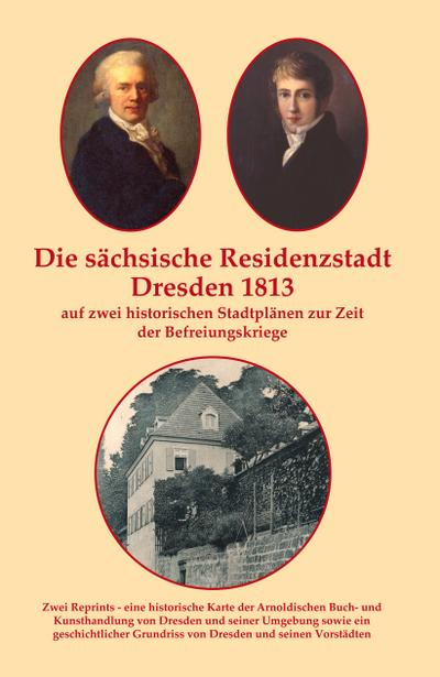 Die sächsische Residenzstadt Dresden 1813 auf zwei historischen Stadtplänen zur Zeit der Befreiungskriege.: Reprint von zwei historischen Stadtplänen