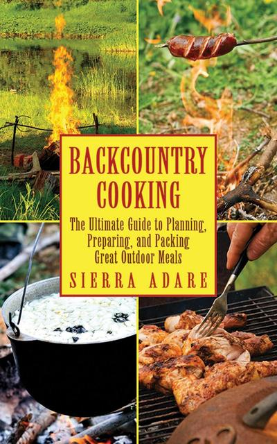 Backcountry Cooking: The Ultimate Guide to Outdoor Cooking