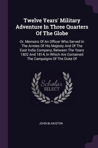 Twelve Years' Military Adventure in Three Quarters of the Globe: Or, Memoirs of an Officer Who Served in the Armies of His Majesty and of the East Ind