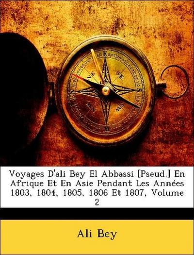 Voyages D'ali Bey El Abbassi [Pseud.] En Afrique Et En Asie Pendant Les Années 1803, 1804, 1805, 1806 Et 1807, Volume 2