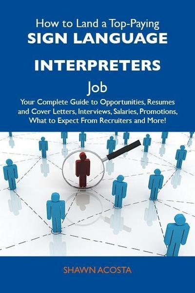 How to Land a Top-Paying Sign language interpreters Job: Your Complete Guide to Opportunities, Resumes and Cover Letters, Interviews, Salaries, Promotions, What to Expect From Recruiters and More