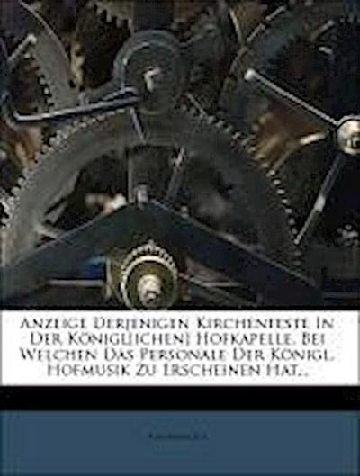 Anzeige Derjenigen Kirchenfeste In Der Königl[ichen] Hofkapelle, Bei Welchen Das Personale Der Königl. Hofmusik Zu Erscheinen Hat...