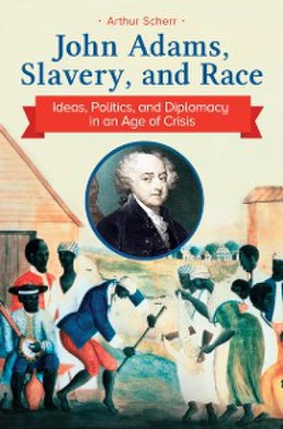 John Adams, Slavery, and Race: Ideas, Politics, and Diplomacy in an Age of Crisis